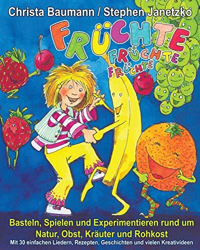 Früchte, Früchte, Früchte - Basteln, Spielen und Experimentieren rund um Natur, Obst, Kräuter und Rohkost: Mit 30 einfachen Liedern, Rezepten, Geschichten und vielen Kreativideen -
