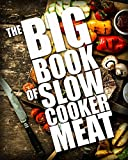 The BIG BOOK of Slow Cooker Meat (Crock Pot Recipes, Chicken Recipes, Beef Recipes 1)