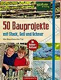 50 Bauprojekte mit Stock, Seil und Schnur: Von Baumhaus bis Tipi - Barbara Wernsing