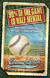 [(90% of the Game Is Half Mental : And Other Tales from the Edge of Baseball Fandom)] [By (author) Emma Span] published on (April, 2010)