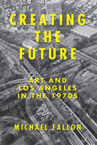 Creating the Future: Art & Los Angeles in the 1970s