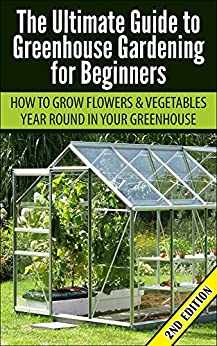 Greenhouse Gardening for Beginners 2nd Edition: How to Grow Flowers and Vegetables Year-Round In Your Greenhouse (Gardening, Planting, Companion Gardening, ... Guide, Planting Guide) (English Edition) von [Pylarinos, Lindsey]
