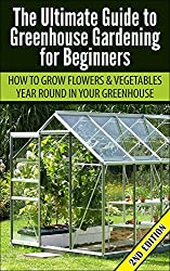 Greenhouse Gardening for Beginners 2nd Edition: How to Grow Flowers and Vegetables Year-Round In Your Greenhouse (Gardening, Planting, Companion Gardening, ... Guide, Planting Guide) (English Edition)