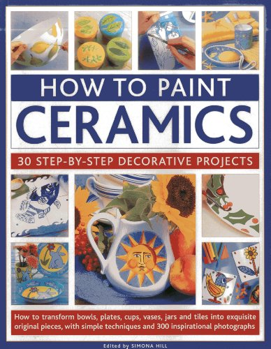 How to Paint Ceramics: 30 Step-by-Step Decorative Projects: How to Transform Bowls,...