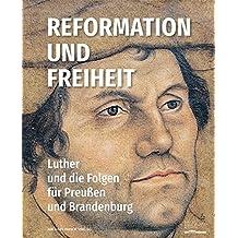 Reformation und Freiheit: Luther und die Folgen für Preußen und Brandenburg