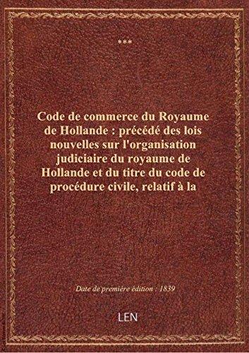 Code de commerce du Royaume de Hollande : précédé des lois nouvelles sur l'organisation judiciaire d par XXX