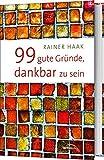 99 gute Gründe, dankbar zu sein - Rainer Haak
