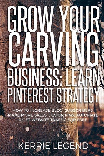 Grow Your Carving Business: Learn Pinterest Strategy: How to Increase Blog Subscribers, Make More Sales, Design Pins, Automate & Get Website Traffic for Free