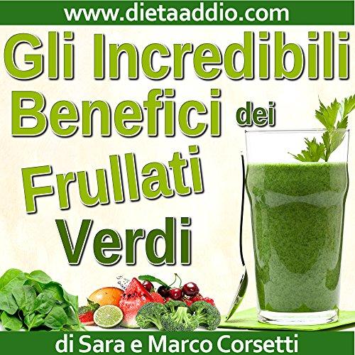 Gli Incredibili Benefici dei Frullati Verdi: Come Aumentare Vitalità e Salute, Dimagrire, e Ridurre Disturbi o Malattie