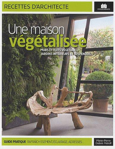 Une maison végétalisée : Murs et toits végétaux, jardins intérieurs et suspendus... par Marie-Pierre Dubois Petroff