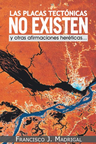 Las Placas Tectónicas No Existen: Y Otras Afirmaciones Heréticas.: Y Otras Afirmaciones Heréticas... por Francisco J. Madrigal