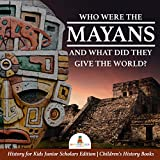 Who Were the Mayans and What Did They Give the World? | History for Kids Junior Scholars Edition | Children's History Books (English Edition)