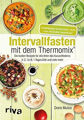 (Intervallfasten mit dem Thermomix®: Die besten Rezepte für alle Arten des Kurzzeitfastens: 5:2, 16:8, 1-Tages-Diät und viele mehr)