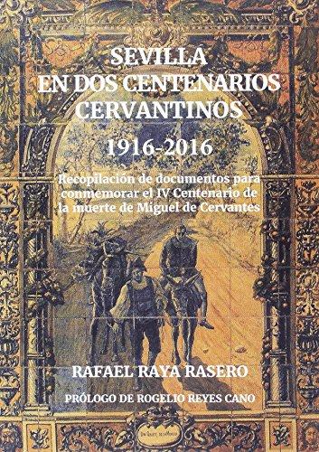 SEVILLA EN DOS CENTENARIOS CERVANTINOS 1916 2016: Recopilación de documentos para conmemorar el IV Centenario de la muerte de Miguel de Cervantes