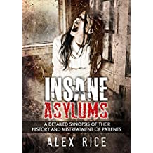 Insane Asylums: A Detailed Synopsis Of Their History And Mistreatment Of Patients (Psychopath, Sociopath, Mental Illness, Personality Disorders, Mental Health, Insanity Book 3) (English Edition)