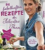 Die fabelhaften Rezepte der Felicitas Then: Klassiker und neue Gerichte mit Wow-Effekt