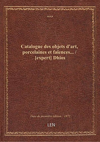 Catalogue des objets d'art, porcelaines et faïences... / [expert] Dhios
