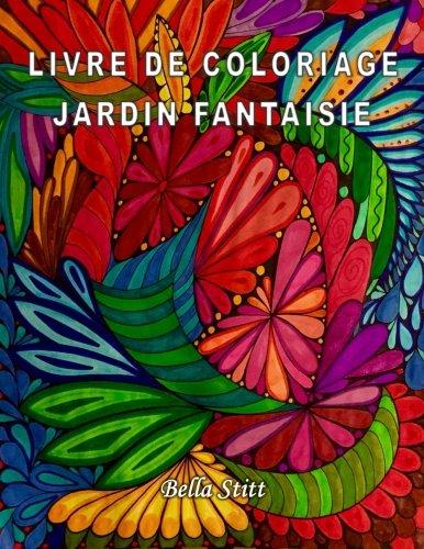Livre de coloriage - Jardin fantaisie: Pour réduire le stress, anxiété et se libérer des émotions négatives par Bella Stitt