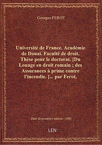 Université de France. Académie de Douai. Faculté de droit. Thèse pour le doctorat. [Du Louage en dro par Georges FEROT