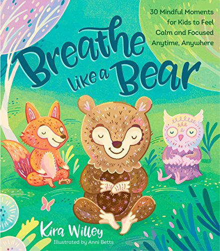 Breathe Like a Bear: 30 Mindful Moments for Kids to Feel Calm and Focused Anytime, Anywhere por Kira Willey