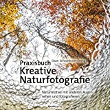 Praxisbuch Kreative Naturfotografie: Naturmotive mit anderen Augen sehen und fotografieren -