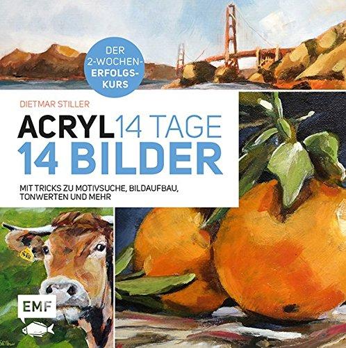 Acryl: 14 Tage - 14 Bilder: Mit Tricks zu Motivsuche, Bildaufbau, Farbwerten und mehr - Der 2-Wochen-Erfolgskurs