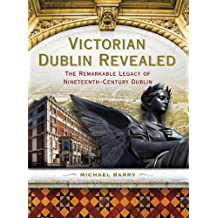 Victorian Dublin Revealed: The Remarkable Legacy of Nineteenth-Century Dublin by Michael B. Barry (2012-02-15)