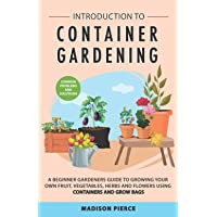 Introduction to Container Gardening: Beginners Guide to Growing Your Own Fruit, Vegetables and Herbs Using Containers…