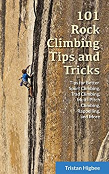 101 Rock Climbing Tips and Tricks: Tips for Better Sport Climbing, Trad Climbing, Multi-Pitch Climbing, Rappelling, and More (English Edition) di [Higbee, Tristan]