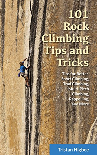 101 Rock Climbing Tips and Tricks: Tips for Better Sport Climbing, Trad Climbing, Multi-Pitch Climbing, Rappelling, and More (English Edition) di Tristan Higbee
