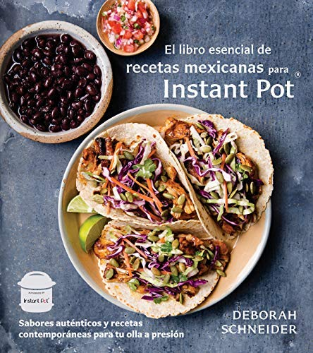 El libro esencial de recetas mexicanas para Instant Pot: Sabores auténticos y recetas contemporáneas para tu olla a presión por Deborah Schneider
