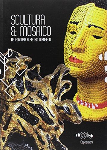 Scultura & mosaico. Da Fontana a Pietro D'Angelo. Tra XX e XXI secolo le metamorfosi della tessera nella scultura italiana. Ediz. illustrata (Cataloghi)