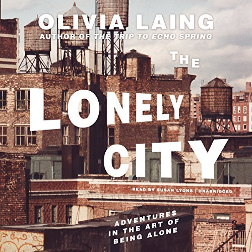 The Lonely City: Adventures in the Art of Being Alone by Olivia Laing (2016-06-21)