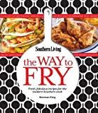 Southern Living The Way to Fry: Fresh, fabulous recipes for the modern Southern cook by Editors of Southern Living Magazine (