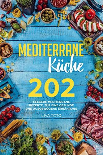 Mediterrane Küche: 202 leckere mediterrane Rezepte, für eine gesunde und ausgewogene Ernährung.