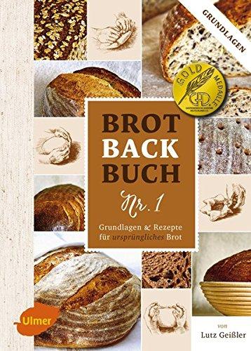 Backen Brot (Brotbackbuch Nr. 1: Grundlagen und Rezepte für ursprüngliches Brot)