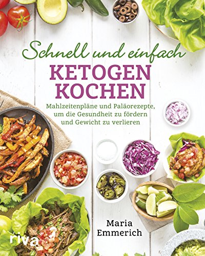 Schnell und einfach ketogen kochen: Mahlzeitenpläne und Paläorezepte, um die Gesundheit zu fördern und Gewicht zu verlieren