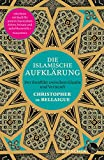 Die islamische Aufklärung: Der Konflikt zwischen Glaube und Vernunft - Christopher de Bellaigue
