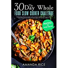 30 Day Whole Food Slow Сooker Challenge: Essentials Whole Food Slow Cooker Recipes to Help You Lose Weight Naturally, Stay Healthy & Feel Great (English Edition)