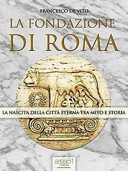 La fondazione di Roma: La nascita della Città Eterna tra