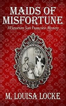 Maids of Misfortune (A Victorian San Francisco Mystery Book 1) (English Edition) di [Locke, M. Louisa]