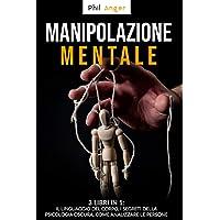 Manipolazione Mentale: 3 Libri in 1: Il Linguaggio del Corpo, I Segreti della Psicologia Oscura, Come Analizzare le…