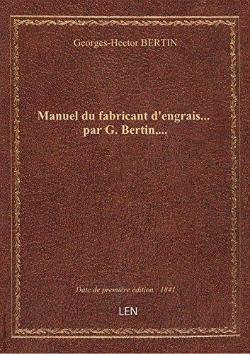 Manuel du fabricant d'engrais... par G. Bertin,...