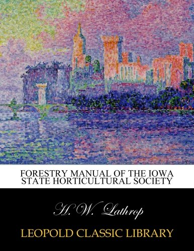 Forestry Manual of the Iowa State Horticultural Society por H. W. Lathrop