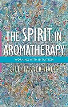 The Spirit in Aromatherapy: Working with Intuition par [Farrer-Halls, Gill]