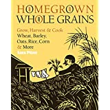 Homegrown Whole Grains: Grow, Harvest, & Cook Wheat, Barley, Oats, Rice, Corn & More