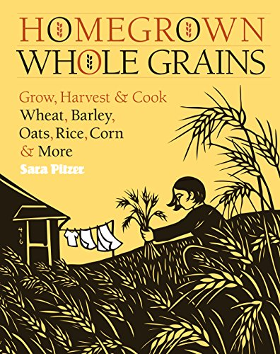 Homegrown Whole Grains: Grow, Harvest, and Cook Your Own Wheat, Barley, Oats, Rice, and More