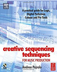 Creative Sequencing Techniques for Music Production: A practical guide to Logic, Digital Performer, Cubase and Pro Tools by Andrea Pejrolo (2005-01-25)