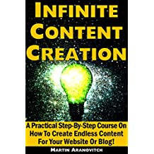 Infinite Content Creation: A Practical Step-By-Step Course On How To Create Endless Content For Your Website Or Blog! (English Edition)