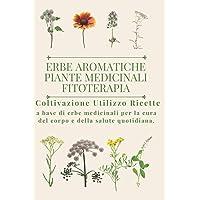 Erbe aromatiche, Piante medicinali, Fitoterapia.: Coltivazione, Utilizzo, Ricette a base di erbe medicinali per la cura…